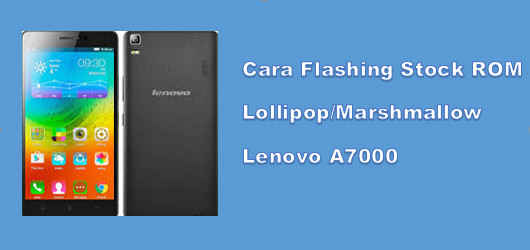 Cara Flashing Stock ROM Lollipop Marshmallow Lenovo A7000